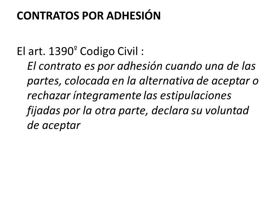CONTRATOS POR ADHESIÓN El art. 1390 º Codigo Civil : El contrato es por adhesión cuando una de las partes, colocada en la alternativa de aceptar o rec