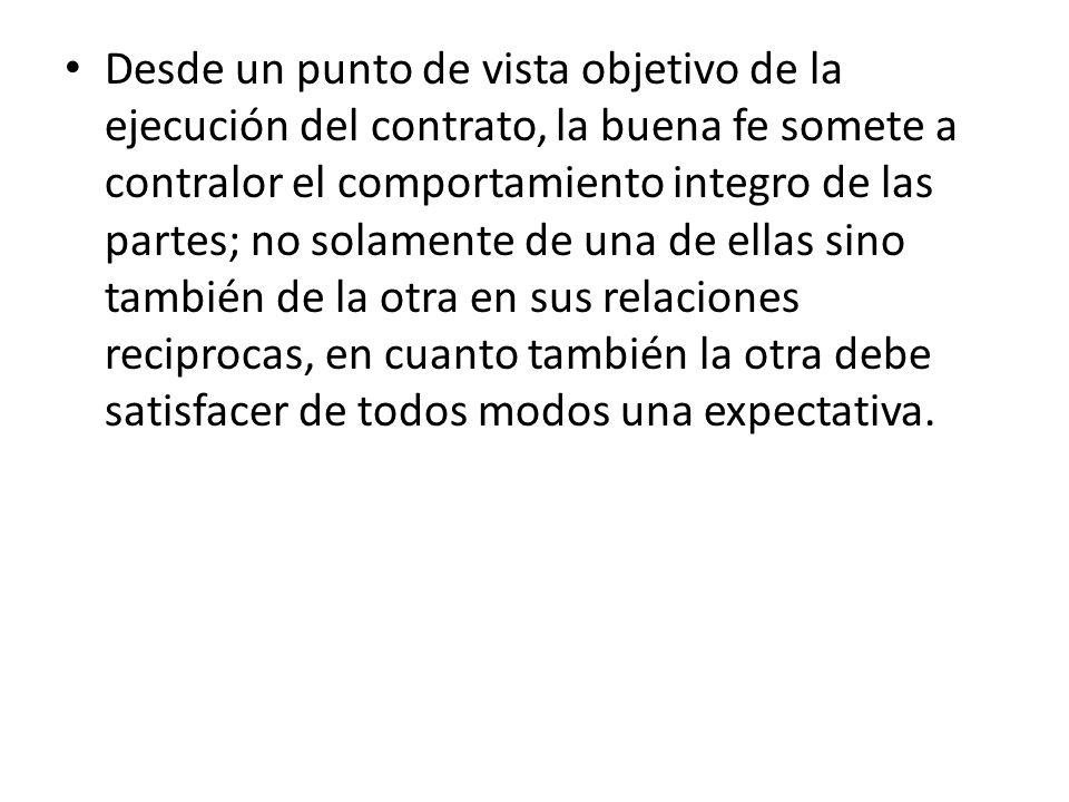 Desde un punto de vista objetivo de la ejecución del contrato, la buena fe somete a contralor el comportamiento integro de las partes; no solamente de