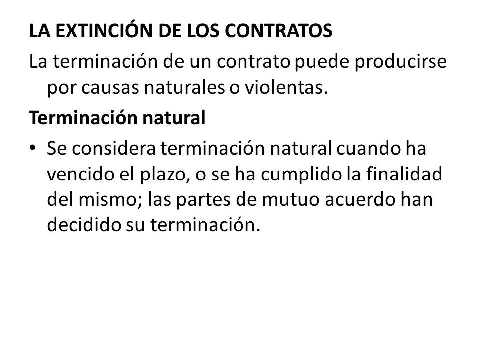 LA EXTINCIÓN DE LOS CONTRATOS La terminación de un contrato puede producirse por causas naturales o violentas. Terminación natural Se considera termin