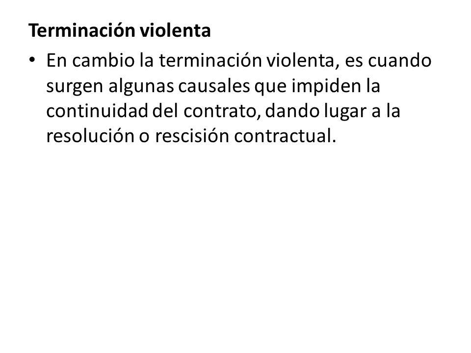Terminación violenta En cambio la terminación violenta, es cuando surgen algunas causales que impiden la continuidad del contrato, dando lugar a la re