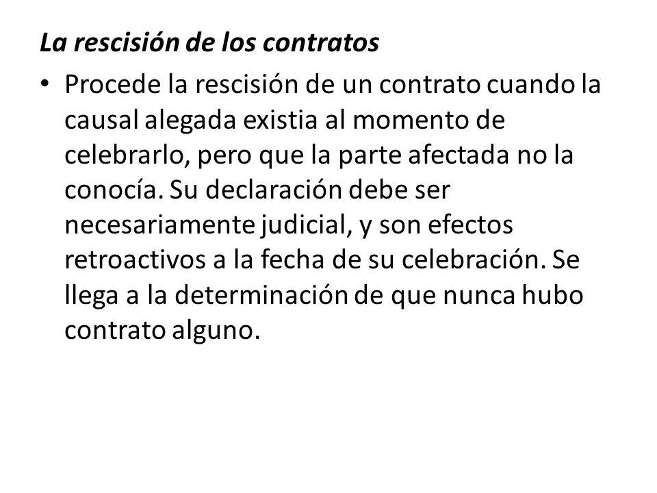 La rescisión de los contratos Procede la rescisión de un contrato cuando la causal alegada existia al momento de celebrarlo, pero que la parte afectad