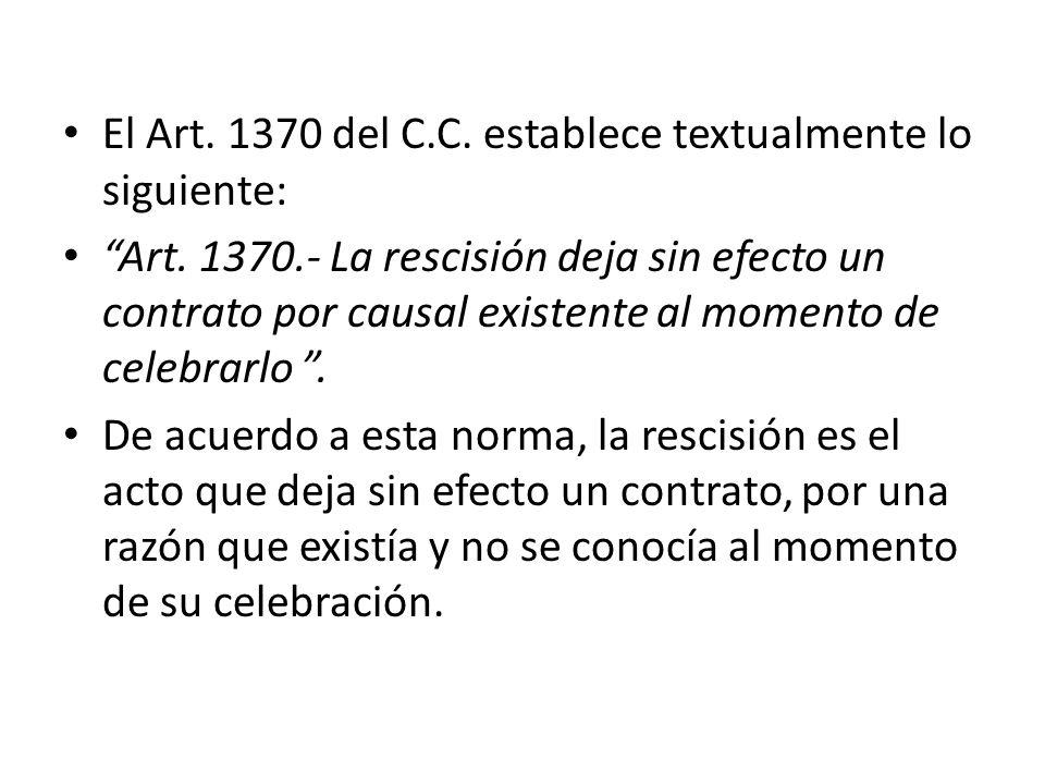 El Art. 1370 del C.C. establece textualmente lo siguiente: Art. 1370.- La rescisión deja sin efecto un contrato por causal existente al momento de cel