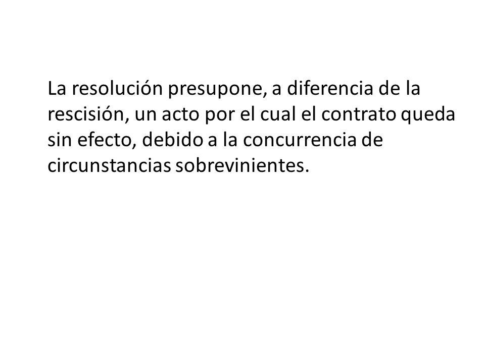 La resolución presupone, a diferencia de la rescisión, un acto por el cual el contrato queda sin efecto, debido a la concurrencia de circunstancias so