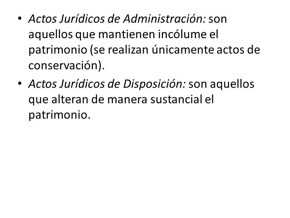 Actos Jurídicos de Administración: son aquellos que mantienen incólume el patrimonio (se realizan únicamente actos de conservación). Actos Jurídicos d