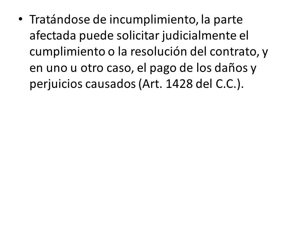 Tratándose de incumplimiento, la parte afectada puede solicitar judicialmente el cumplimiento o la resolución del contrato, y en uno u otro caso, el p