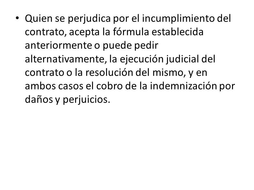 Quien se perjudica por el incumplimiento del contrato, acepta la fórmula establecida anteriormente o puede pedir alternativamente, la ejecución judici