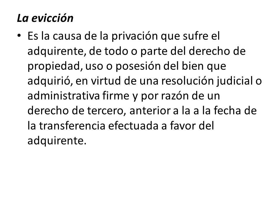 La evicción Es la causa de la privación que sufre el adquirente, de todo o parte del derecho de propiedad, uso o posesión del bien que adquirió, en vi
