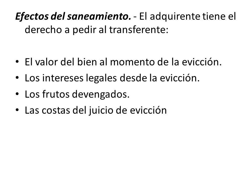 Efectos del saneamiento. - El adquirente tiene el derecho a pedir al transferente: El valor del bien al momento de la evicción. Los intereses legales