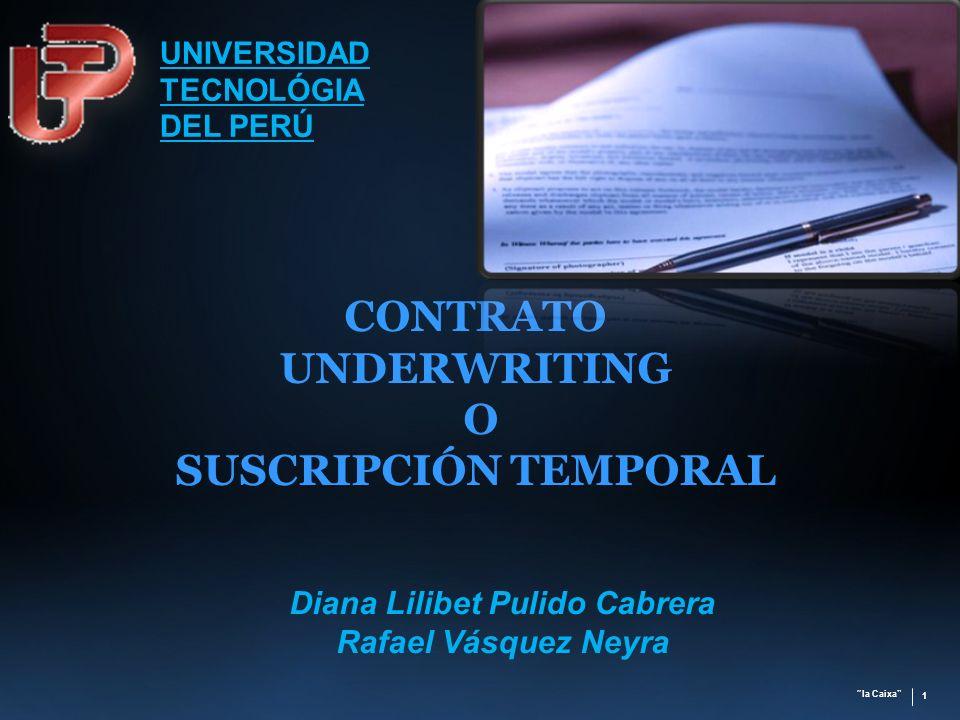 la Caixa 1 CONTRATO UNDERWRITING O SUSCRIPCIÓN TEMPORAL Diana Lilibet Pulido Cabrera Rafael Vásquez Neyra UNIVERSIDAD TECNOLÓGIA DEL PERÚ