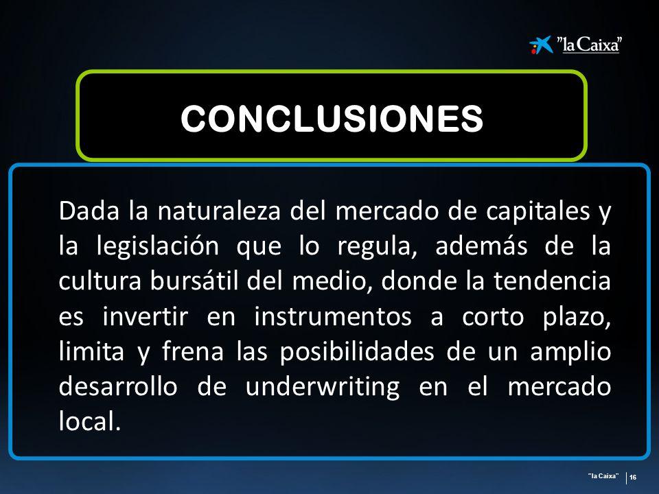 la Caixa 16 CONCLUSIONES Dada la naturaleza del mercado de capitales y la legislación que lo regula, además de la cultura bursátil del medio, donde la