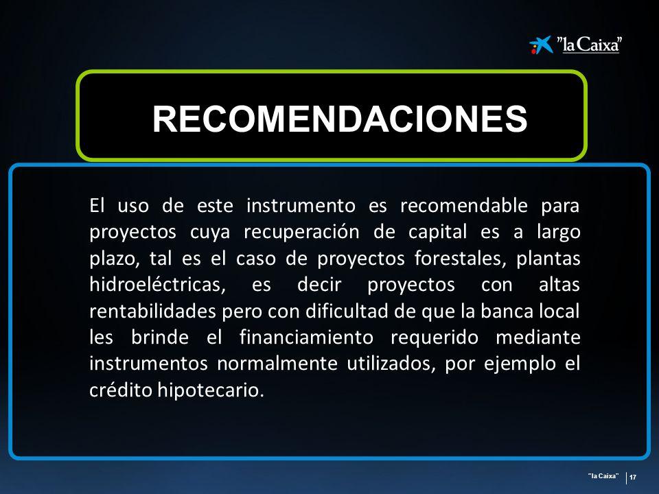la Caixa 17 RECOMENDACIONES El uso de este instrumento es recomendable para proyectos cuya recuperación de capital es a largo plazo, tal es el caso de