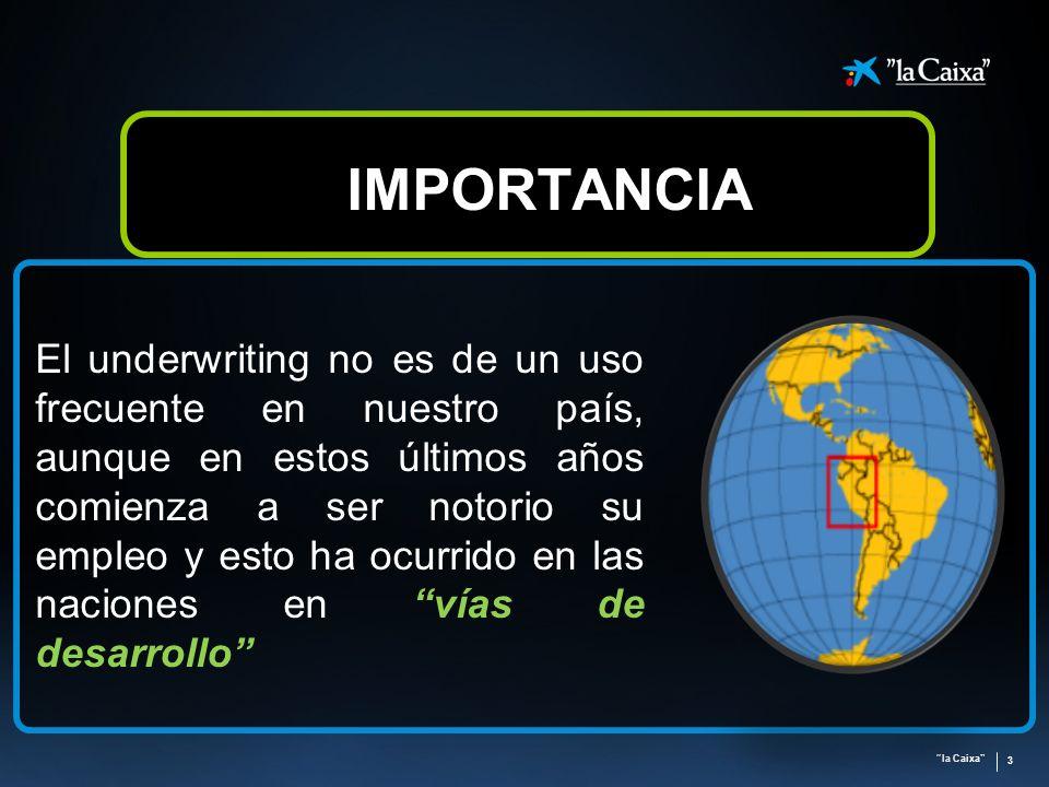 la Caixa 3 IMPORTANCIA El underwriting no es de un uso frecuente en nuestro país, aunque en estos últimos años comienza a ser notorio su empleo y esto