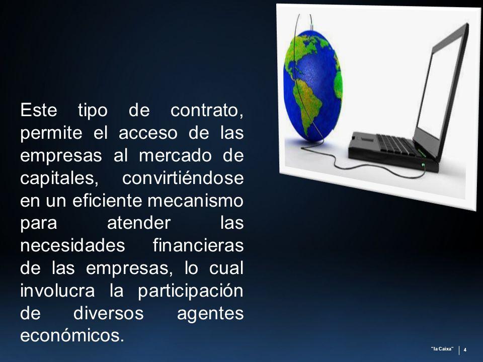 la Caixa 4 Este tipo de contrato, permite el acceso de las empresas al mercado de capitales, convirtiéndose en un eficiente mecanismo para atender las