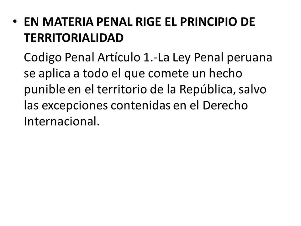 EN MATERIA PENAL RIGE EL PRINCIPIO DE TERRITORIALIDAD Codigo Penal Artículo 1.-La Ley Penal peruana se aplica a todo el que comete un hecho punible en