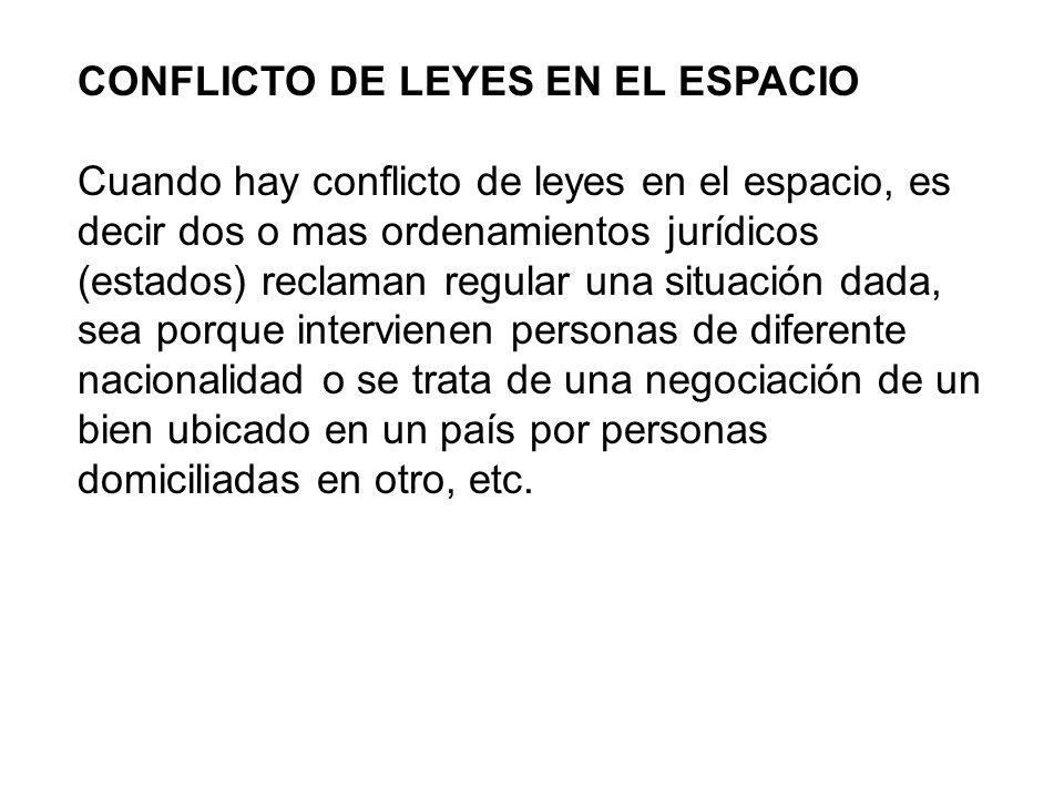 CONFLICTO DE LEYES EN EL ESPACIO Cuando hay conflicto de leyes en el espacio, es decir dos o mas ordenamientos jurídicos (estados) reclaman regular un