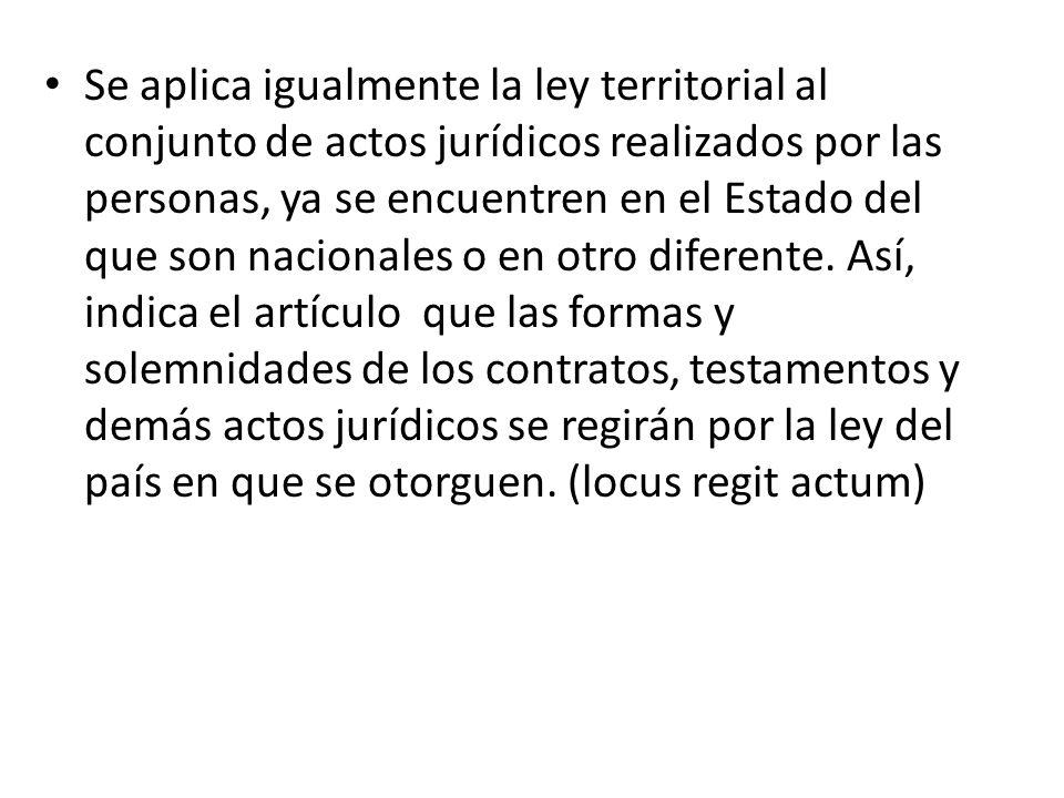 Se aplica igualmente la ley territorial al conjunto de actos jurídicos realizados por las personas, ya se encuentren en el Estado del que son nacional
