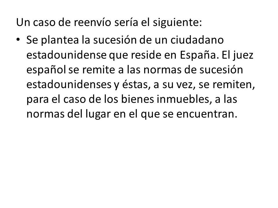 Un caso de reenvío sería el siguiente: Se plantea la sucesión de un ciudadano estadounidense que reside en España. El juez español se remite a las nor