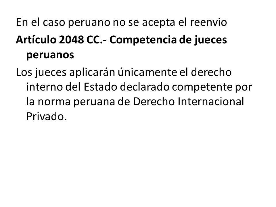 En el caso peruano no se acepta el reenvio Artículo 2048 CC.- Competencia de jueces peruanos Los jueces aplicarán únicamente el derecho interno del Es