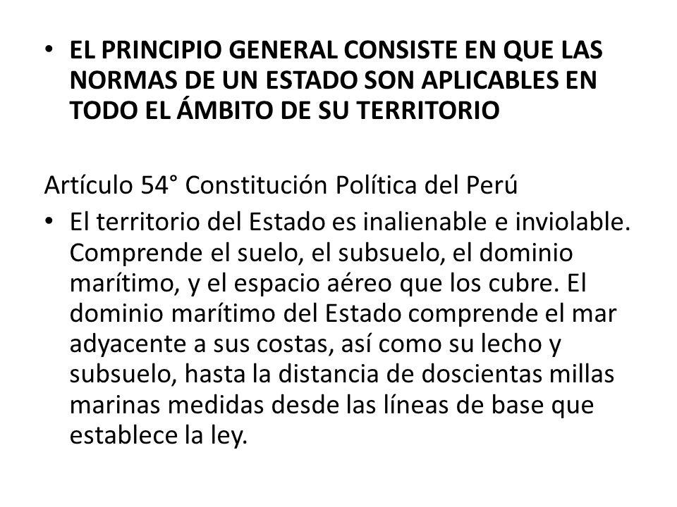 EL PRINCIPIO GENERAL CONSISTE EN QUE LAS NORMAS DE UN ESTADO SON APLICABLES EN TODO EL ÁMBITO DE SU TERRITORIO Artículo 54° Constitución Política del