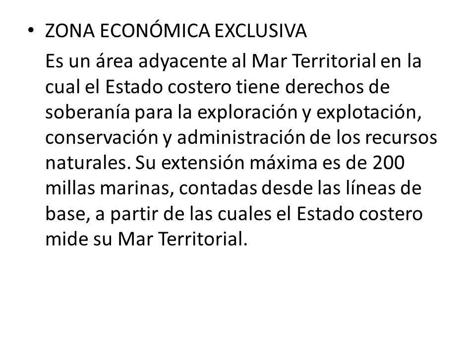 ZONA ECONÓMICA EXCLUSIVA Es un área adyacente al Mar Territorial en la cual el Estado costero tiene derechos de soberanía para la exploración y explot