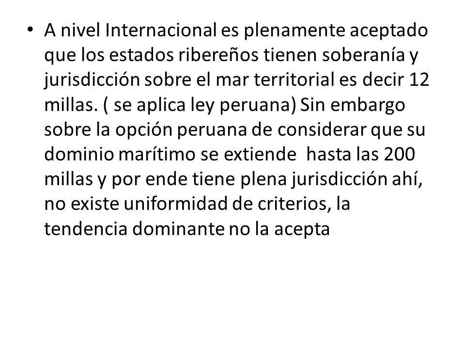 A nivel Internacional es plenamente aceptado que los estados ribereños tienen soberanía y jurisdicción sobre el mar territorial es decir 12 millas. (