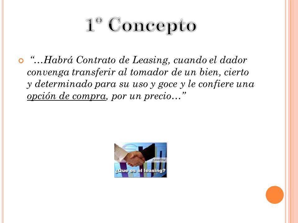 …Habrá Contrato de Leasing, cuando el dador convenga transferir al tomador de un bien, cierto y determinado para su uso y goce y le confiere una opció