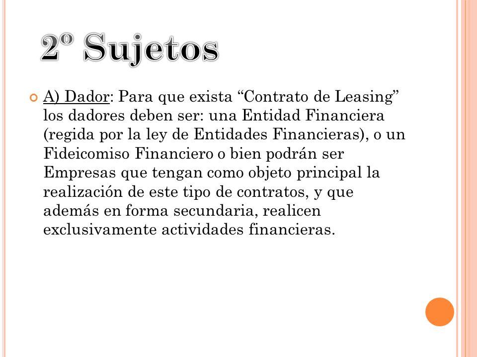 A) Dador: Para que exista Contrato de Leasing los dadores deben ser: una Entidad Financiera (regida por la ley de Entidades Financieras), o un Fideico