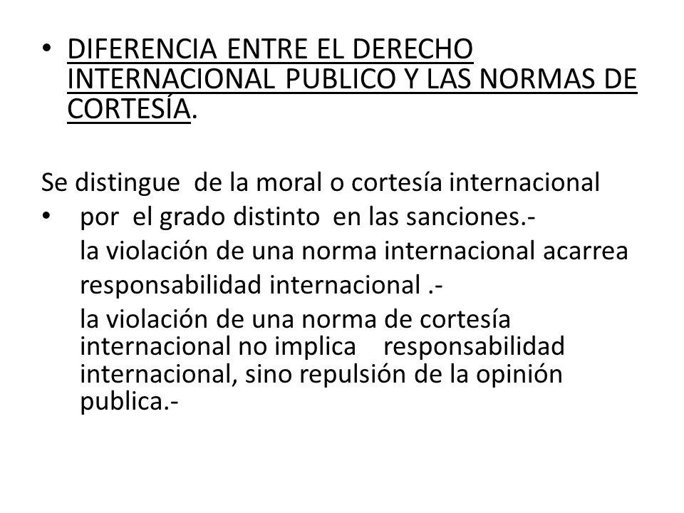 DIFERENCIA ENTRE EL DERECHO INTERNACIONAL PUBLICO Y LAS NORMAS DE CORTESÍA. Se distingue de la moral o cortesía internacional por el grado distinto en