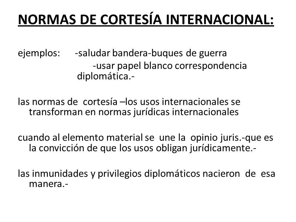 NORMAS DE CORTESÍA INTERNACIONAL: ejemplos: -saludar bandera-buques de guerra -usar papel blanco correspondencia diplomática.- las normas de cortesía