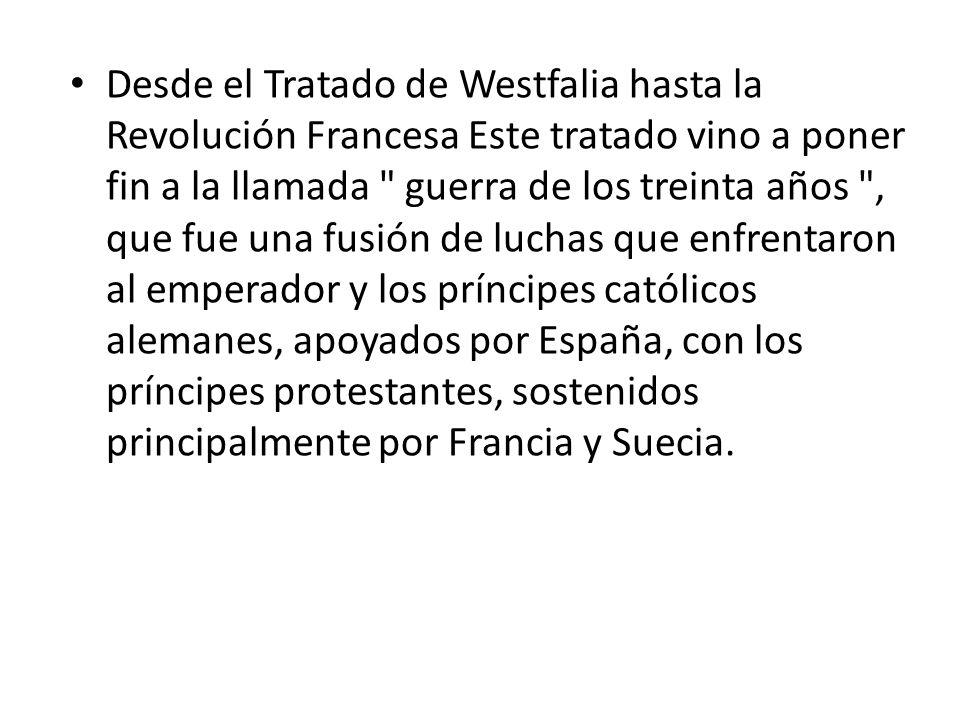 Desde el Tratado de Westfalia hasta la Revolución Francesa Este tratado vino a poner fin a la llamada