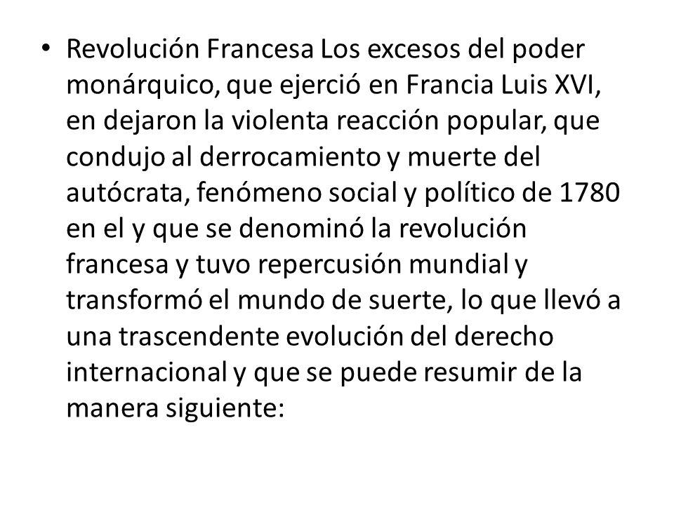 Revolución Francesa Los excesos del poder monárquico, que ejerció en Francia Luis XVI, en dejaron la violenta reacción popular, que condujo al derroca