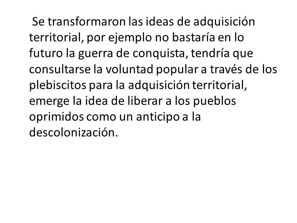 Se transformaron las ideas de adquisición territorial, por ejemplo no bastaría en lo futuro la guerra de conquista, tendría que consultarse la volunta