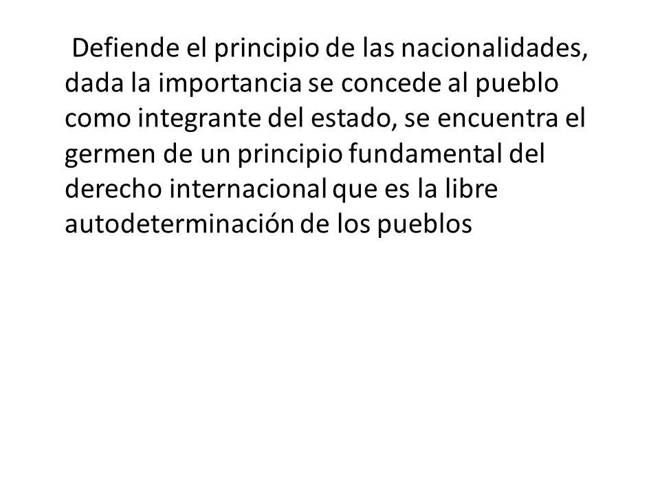 Defiende el principio de las nacionalidades, dada la importancia se concede al pueblo como integrante del estado, se encuentra el germen de un princip
