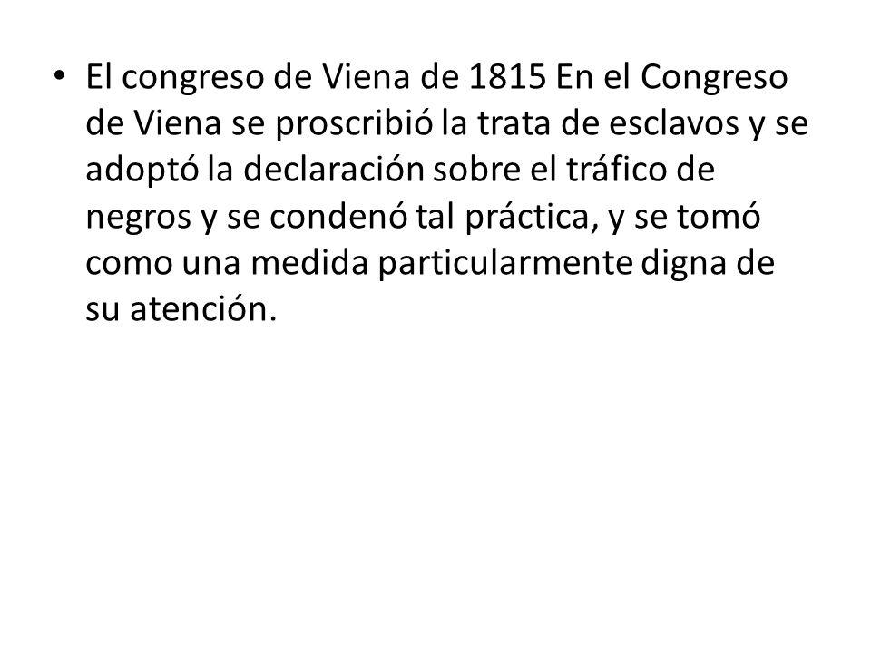 El congreso de Viena de 1815 En el Congreso de Viena se proscribió la trata de esclavos y se adoptó la declaración sobre el tráfico de negros y se con