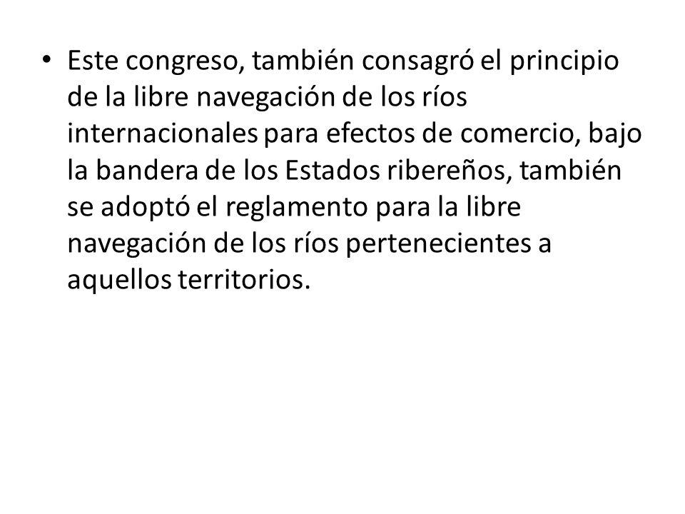 Este congreso, también consagró el principio de la libre navegación de los ríos internacionales para efectos de comercio, bajo la bandera de los Estad