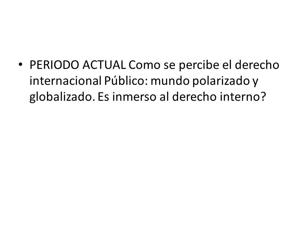 PERIODO ACTUAL Como se percibe el derecho internacional Público: mundo polarizado y globalizado. Es inmerso al derecho interno?