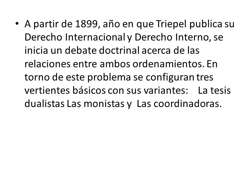A partir de 1899, año en que Triepel publica su Derecho Internacional y Derecho Interno, se inicia un debate doctrinal acerca de las relaciones entre