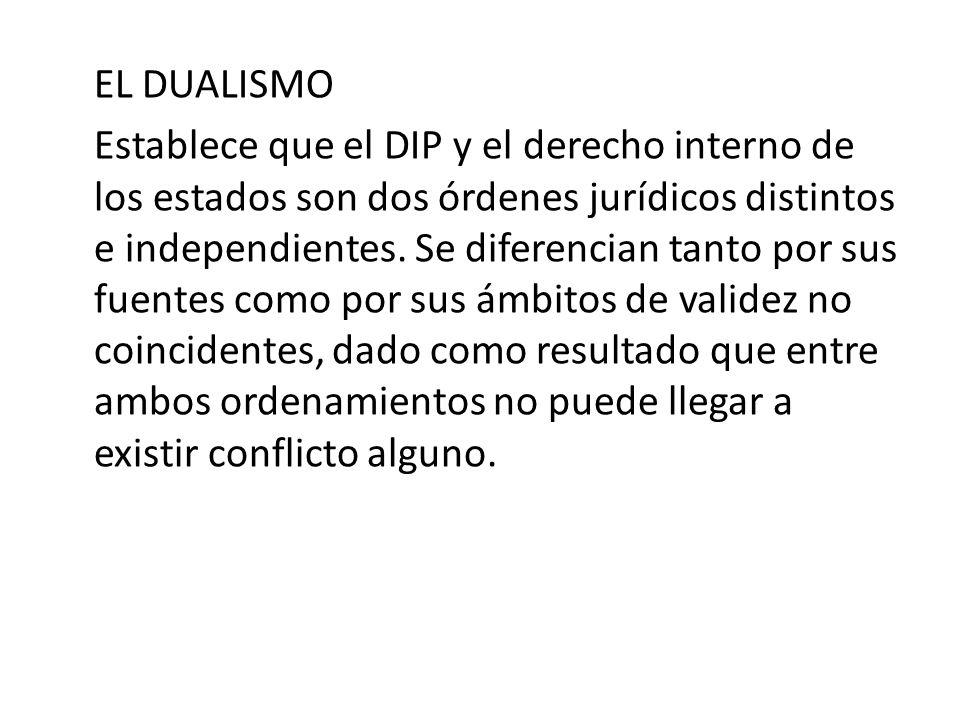 EL DUALISMO Establece que el DIP y el derecho interno de los estados son dos órdenes jurídicos distintos e independientes. Se diferencian tanto por su