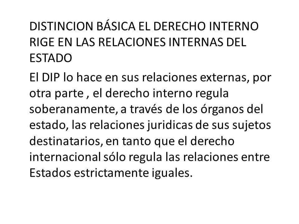 DISTINCION BÁSICA EL DERECHO INTERNO RIGE EN LAS RELACIONES INTERNAS DEL ESTADO El DIP lo hace en sus relaciones externas, por otra parte, el derecho