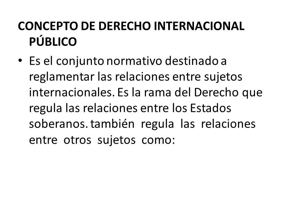 CONCEPTO DE DERECHO INTERNACIONAL PÚBLICO Es el conjunto normativo destinado a reglamentar las relaciones entre sujetos internacionales. Es la rama de