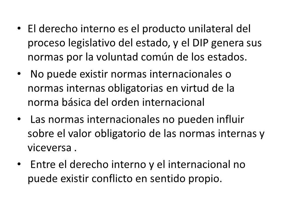 El derecho interno es el producto unilateral del proceso legislativo del estado, y el DIP genera sus normas por la voluntad común de los estados. No p