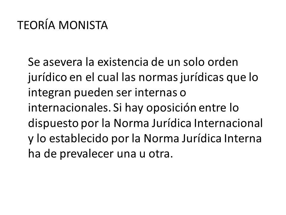 TEORÍA MONISTA Se asevera la existencia de un solo orden jurídico en el cual las normas jurídicas que lo integran pueden ser internas o internacionale
