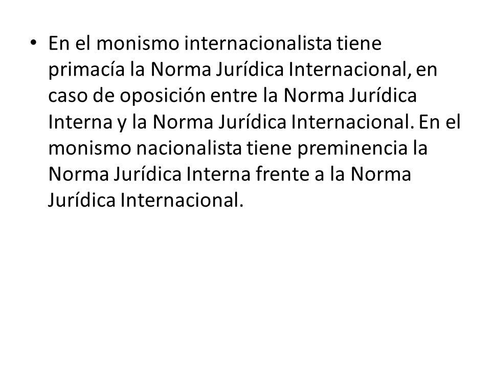 En el monismo internacionalista tiene primacía la Norma Jurídica Internacional, en caso de oposición entre la Norma Jurídica Interna y la Norma Jurídi