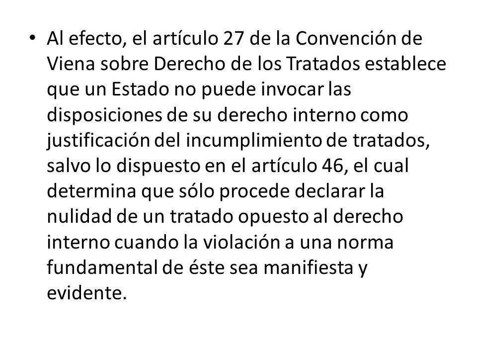 Al efecto, el artículo 27 de la Convención de Viena sobre Derecho de los Tratados establece que un Estado no puede invocar las disposiciones de su der