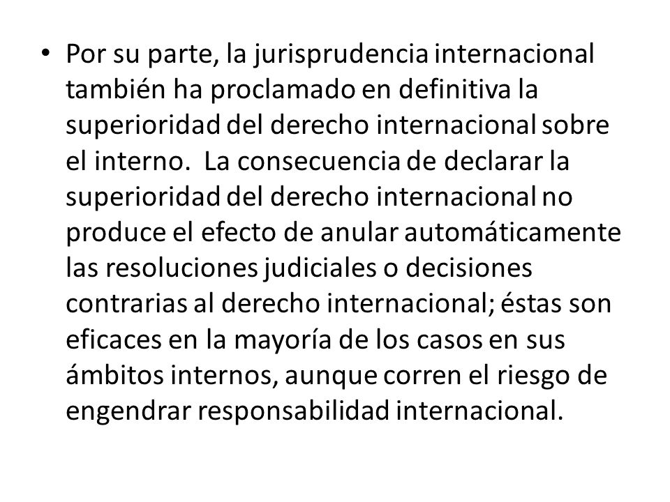 Por su parte, la jurisprudencia internacional también ha proclamado en definitiva la superioridad del derecho internacional sobre el interno. La conse
