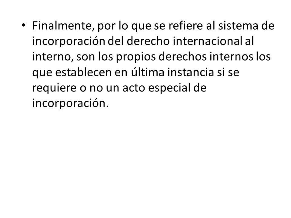 Finalmente, por lo que se refiere al sistema de incorporación del derecho internacional al interno, son los propios derechos internos los que establec
