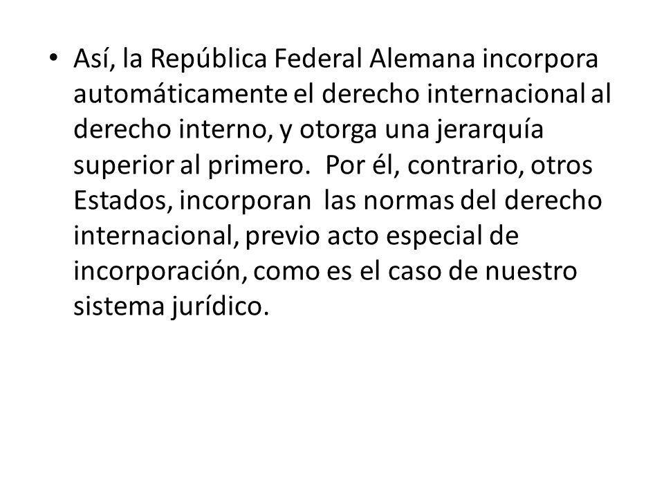 Así, la República Federal Alemana incorpora automáticamente el derecho internacional al derecho interno, y otorga una jerarquía superior al primero. P