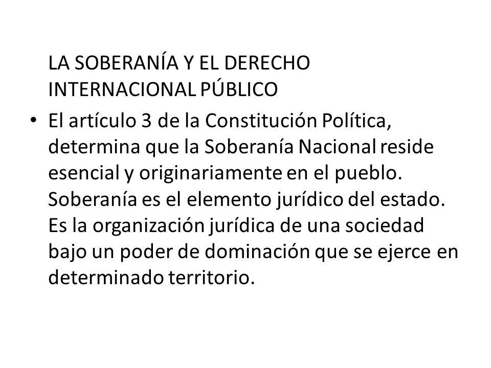 LA SOBERANÍA Y EL DERECHO INTERNACIONAL PÚBLICO El artículo 3 de la Constitución Política, determina que la Soberanía Nacional reside esencial y origi