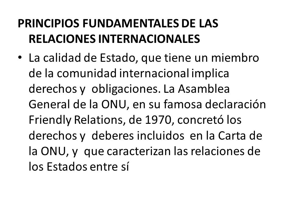 PRINCIPIOS FUNDAMENTALES DE LAS RELACIONES INTERNACIONALES La calidad de Estado, que tiene un miembro de la comunidad internacional implica derechos y