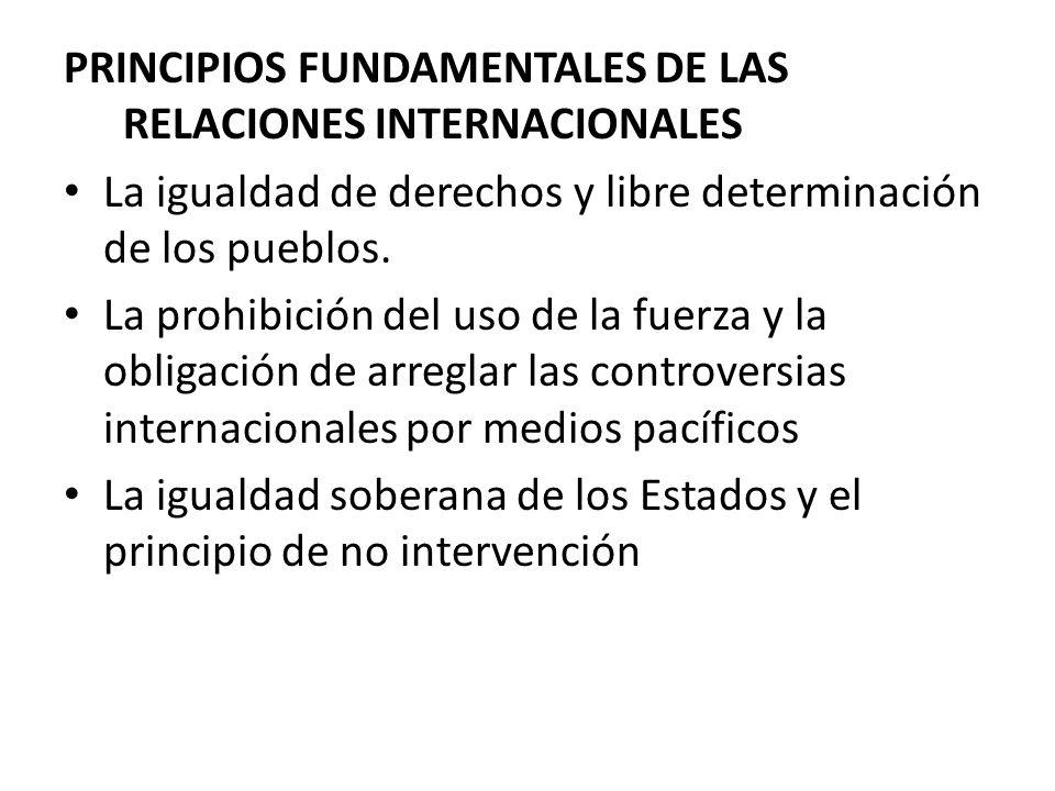 PRINCIPIOS FUNDAMENTALES DE LAS RELACIONES INTERNACIONALES La igualdad de derechos y libre determinación de los pueblos. La prohibición del uso de la